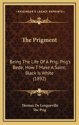 The Prigment  Being the Life of a Prig; Prig's Bede; How T Make a Saint; Black Is White (1892)