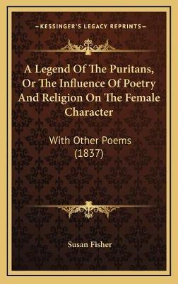 A Legend Of The Puritans, Or The Influence Of Poetry And Religion On The Female Character