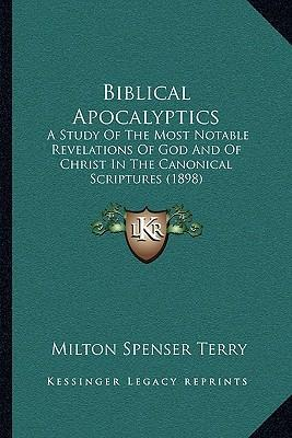Biblical Apocalyptics  A Study of the Most Notable Revelations of God and of Christ in the Canonical Scriptures (1898)
