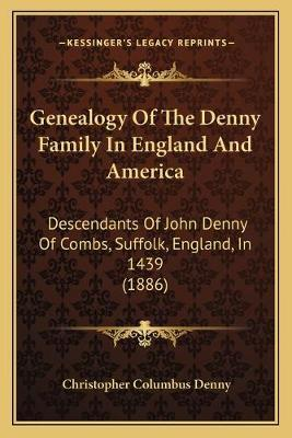Genealogy of the Denny Family in England and America  Descendants of John Denny of Combs, Suffolk, England, in 1439 (1886)
