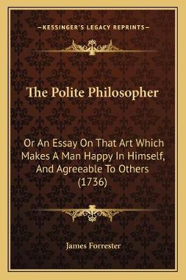 The Polite Philosopher  Or an Essay on That Art Which Makes a Man Happy in Himself, and Agreeable to Others (1736)