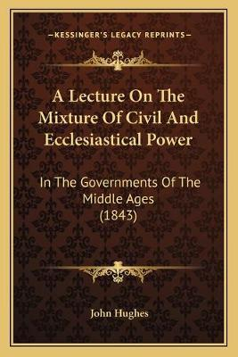 A Lecture on the Mixture of Civil and Ecclesiastical Power  In the Governments of the Middle Ages (1843)