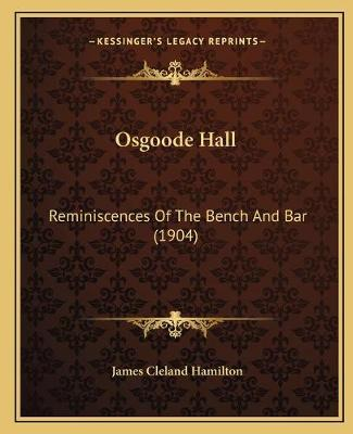 Osgoode Hall  Reminiscences of the Bench and Bar (1904)