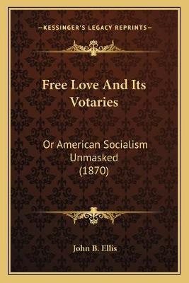 Free Love and Its Votaries  Or American Socialism Unmasked (1870)