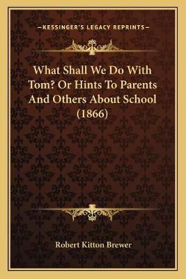 What Shall We Do with Tom? or Hints to Parents and Others about School (1866)