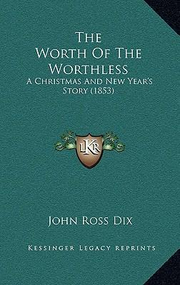 The Worth of the Worthless  A Christmas and New Year's Story (1853)