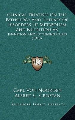 Clinical Treatises on the Pathology and Therapy of Disorders of Metabolism and Nutrition V8 : Inanition and Fattening Cures (1910)