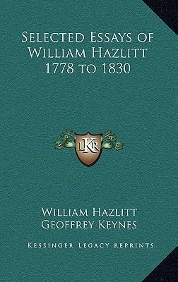 selected essays of william hazlitt to william hazlitt  selected essays of william hazlitt 1778 to 1830