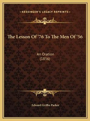 The Lesson of '76 to the Men of '56 the Lesson of '76 to the Men of '56  An Oration (1856) an Oration (1856)