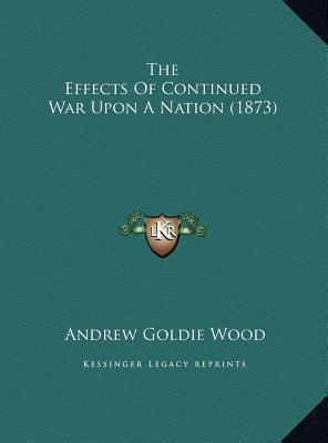 The Effects of Continued War Upon a Nation (1873) the Effects of Continued War Upon a Nation (1873)