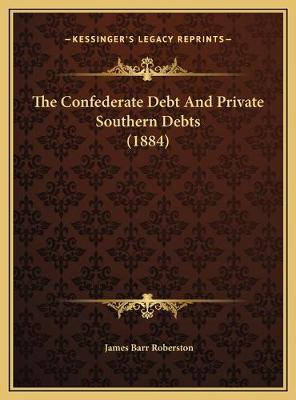 The Confederate Debt and Private Southern Debts (1884) the Confederate Debt and Private Southern Debts (1884)