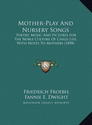 Mother-Play and Nursery Songs  Poetry, Music and Pictures for the Noble Culture of Child Life, with Notes to Mothers (1898)