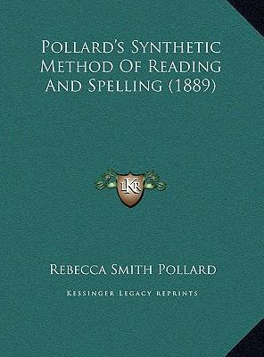 Pollard's Synthetic Method of Reading and Spelling (1889) Pollard's Synthetic Method of Reading and Spelling (1889)