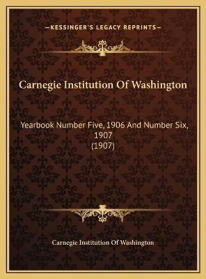 Carnegie Institution of Washington  Yearbook Number Five, 1906 and Number Six, 1907 (1907)