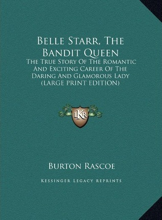 Belle Starr, the Bandit Queen  The True Story of the Romantic and Exciting Career of the Daring and Glamorous Lady (Large Print Edition)