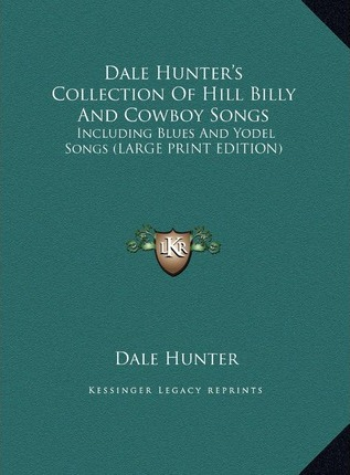 Dale Hunter's Collection of Hill Billy and Cowboy Songs  Including Blues and Yodel Songs (Large Print Edition)