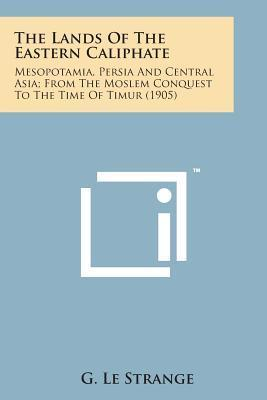 The Lands of the Eastern Caliphate: Mesopotamia, Persia and Central Asia; From the Moslem Conquest to the Time of Timur (1905)
