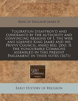Toleration Disapprov'd and Condemn'd by the Authority and Convincing Reasons of I. the Wise and Learned King James and His Privvy Council, Anno Reg. 2do, II. the Honourable Commons Assembled in This Present Parliament in Their Votes (1671)