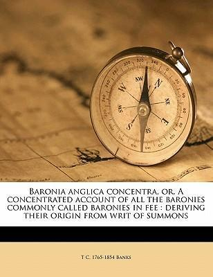 Baronia Anglica Concentra, Or, a Concentrated Account of All the Baronies Commonly Called Baronies in Fee : Deriving Their Origin from Writ of Summons Volume 1