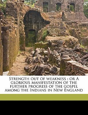 Strength Out of Weakness  Or a Glorious Manifestation of the Further Progress of the Gospel Among the Indians in New England