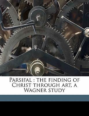 Parsifal  The Finding of Christ Through Art, a Wagner Study