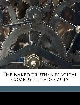 The Naked Truth; A Farcical Comedy in Three Acts