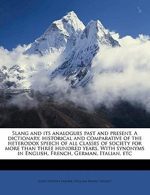 Slang and Its Analogues Past and Present. a Dictionary, Historical and Comparative of the Heterodox Speech of All Classes of Society for More Than Three Hundred Years. with Synonyms in English, French, German, Italian, Etc Volume 4