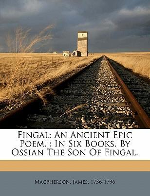 Fingal  An Ancient Epic Poem. In Six Books.  Ossian the Son of Fingal.