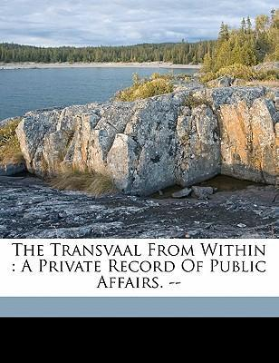 The Transvaal from Within  A Private Record of Public Affairs. --