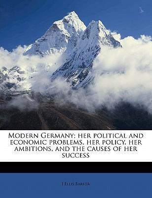 Modern Germany  Her Political and Economic Problems, Her Policy, Her Ambitions, and the Causes of Her Success