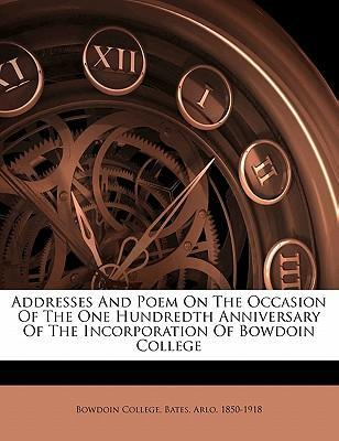 Addresses and Poem on the Occasion of the One Hundredth Anniversary of the Incorporation of Bowdoin College