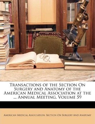 Transactions of the Section on Surgery and Anatomy of the American Medical Association at the ... Annual Meeting, Volume 59
