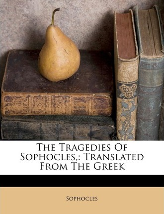 The Tragedies of Sophocles,  Translated from the Greek