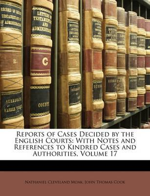 Reports of Cases Decided  the English Courts  With Notes and References to Kindred Cases and Authorities, Volume 17