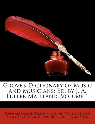 Grove's Dictionary of Music and Musicians  Ed. by J. A. Fuller Maitland, Volume 1