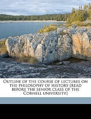 Outline of the Course of Lectures on the Philosophy of History [Read Before the Senior Class of the Cornell University]