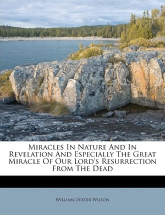Miracles in Nature and in Revelation and Especially the Great Miracle of Our Lord's Resurrection from the Dead