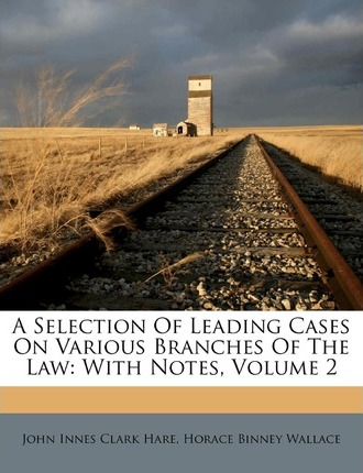 A Selection of Leading Cases on Various Branches of the Law  With Notes, Volume 2