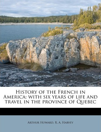 History of the French in America  With Six Years of Life and Travel in the Province of Quebec