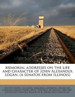 Memorial Addresses on the Life and Character of John Alexander Logan, (a Senator from Illinois)