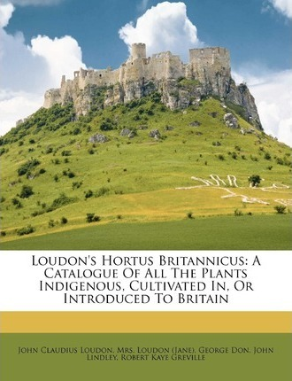 Loudon's Hortus Britannicus  A Catalogue of All the Plants Indigenous, Cultivated In, or Introduced to Britain