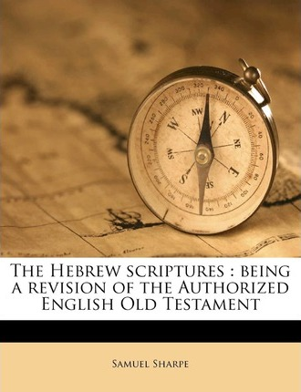The Hebrew Scriptures : Being a Revision of the Authorized English Old Testament