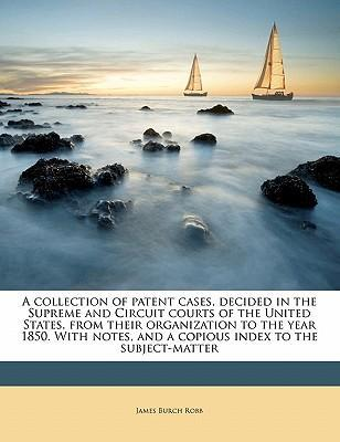 A Collection of Patent Cases, Decided in the Supreme and Circuit Courts of the United States, from Their Organization to the Year 1850. with Notes, and a Copious Index to the Subject-Matter
