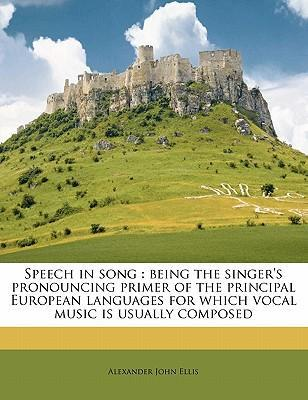 Speech in Song. Being the Singer's Pronouncing Primer of the Principal European Languages for Which Vocal Music Is Usually Composed