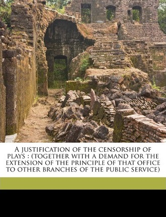 A Justification of the Censorship of Plays  (Together with a Demand for the Extension of the Principle of That Office to Other Branches of the Publi