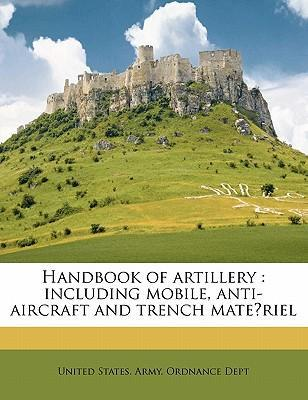Handbook of Artillery  Including Mobile, Anti-Aircraft and Trench Mate Riel