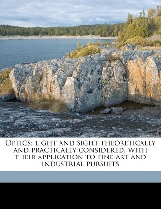 Optics; Light and Sight Theoretically and Practically Considered, with Their Application to Fine Art and Industrial Pursuits