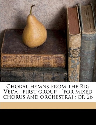 Choral Hymns from the Rig Veda  First Group [For Mixed Chorus and Orchestra] Op. 26