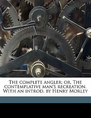 The Complete Angler Or The Contemplative Mans Recreation With An