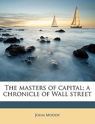 The Masters of Capital; A Chronicle of Wall Street